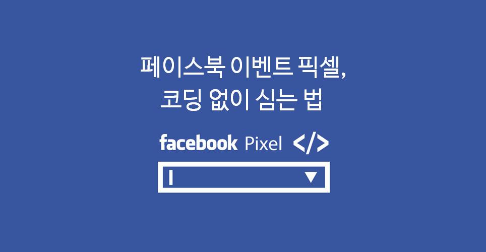 [페이스북] '이벤트 픽셀'을 코딩 없이 심는 법!