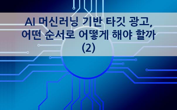 [페이스북] AI 머신러닝 기반 타깃 광고, 어떤 순서로 어떻게 해야 할까?(2)– 트래픽 목표 캠페인에서 머신러닝의 동작원리 및 활용법